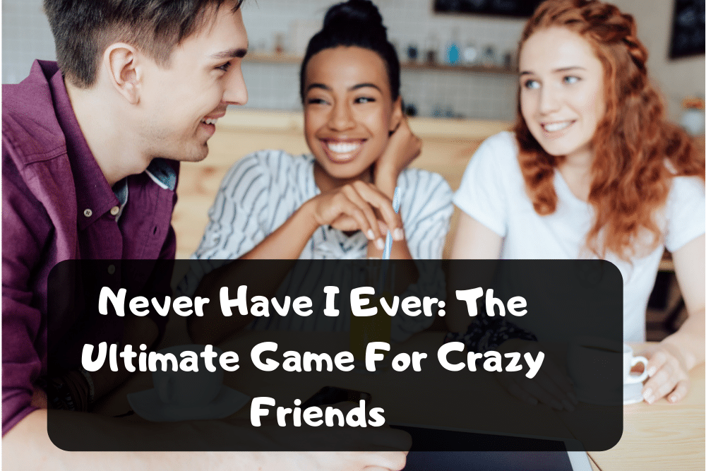 Never Have I Ever: The Ultimate Game For Crazy Friends