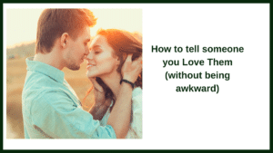 How to tell someone you Love Them (without being awkward)